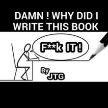 Damn!  Why Did I Write This Book? by JTG