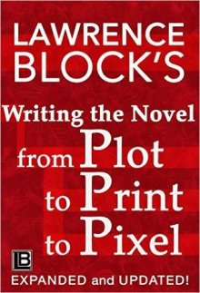 Writing the Novel from Plot to Print to Pixel by Lawrence Block